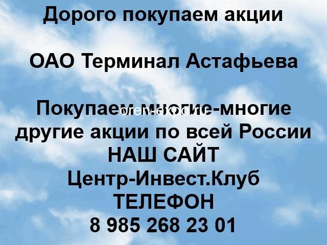 Покупаем акции ОАО Терминал-Астафьева и любые другие акции по всей России - 1