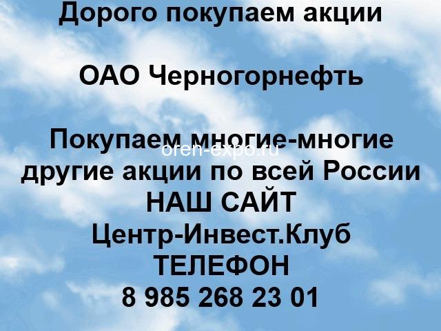 Покупаем акции ОАО Черногорнефть и любые другие акции по всей России - 1
